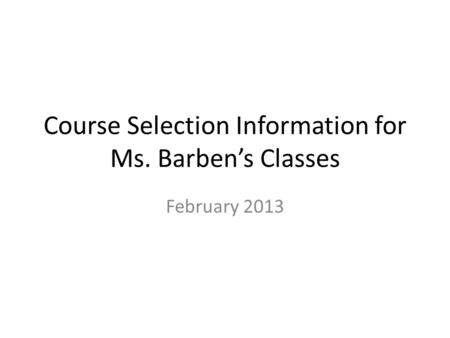 Course Selection Information for Ms. Barben's Classes February 2013.