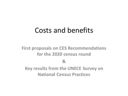 Costs and benefits First proposals on CES Recommendations for the 2020 census round & Key results from the UNECE Survey on National Census Practices.