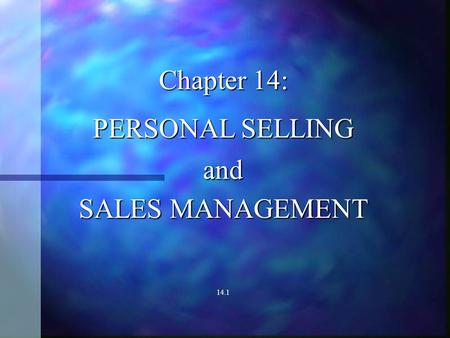 Chapter 14: PERSONAL SELLING and SALES MANAGEMENT 14.1.