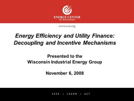 Energy Efficiency and Utility Finance: Decoupling and Incentive Mechanisms Presented to the Wisconsin Industrial Energy Group November 6, 2008.