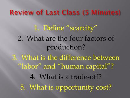 "1. Define ""scarcity"" 2. What are the four factors of production? 3. What is the difference between ""labor"" and ""human capital""? 4. What is a trade-off?"