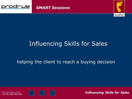 SMART Sessions Influencing Skills for Sales www.goodfoot.co.uk +44 (0) 1926 859 060 helping the client to reach a buying decision Influencing Skills for.