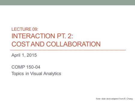 LECTURE 09: INTERACTION PT. 2: COST AND COLLABORATION April 1, 2015 COMP 150-04 Topics in Visual Analytics Note: slide deck adapted from R. Chang.