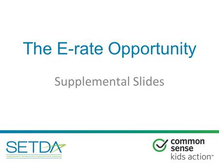 The E-rate Opportunity Supplemental Slides. 1.New Connectivity Targets 2.Category One vs. Category Two 3.Modernization Highlights 4.Lit v. Dark Fiber.