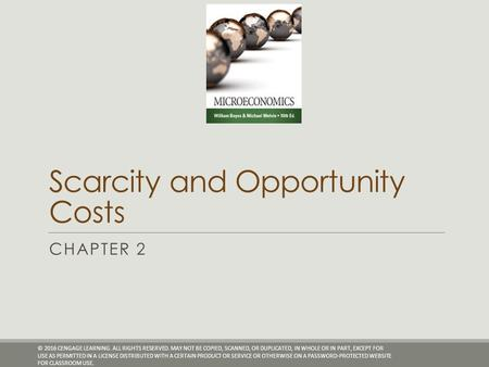 Scarcity and Opportunity Costs CHAPTER 2 © 2016 CENGAGE LEARNING. ALL RIGHTS RESERVED. MAY NOT BE COPIED, SCANNED, OR DUPLICATED, IN WHOLE OR IN PART,