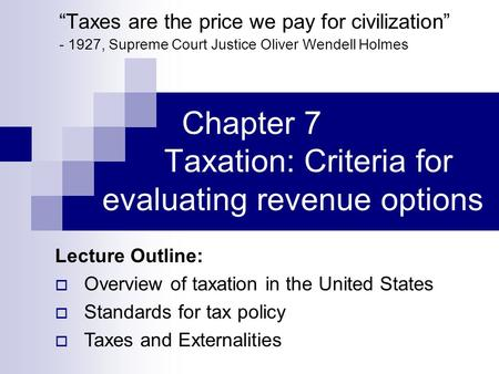 "Chapter 7 Taxation: Criteria for evaluating revenue options ""Taxes are the price we pay for civilization"" - 1927, Supreme Court Justice Oliver Wendell."