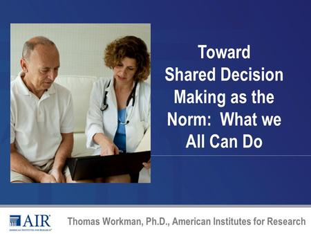 Toward Shared Decision Making as the Norm: What we All Can Do Thomas Workman, Ph.D., American Institutes for Research.
