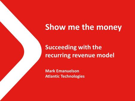 Show me the money Succeeding with the recurring revenue model Mark Emanuelson Atlantic Technologies.
