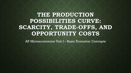 THE PRODUCTION POSSIBILITIES CURVE: SCARCITY, TRADE-OFFS, AND OPPORTUNITY COSTS AP Microeconomics Unit I – Basic Economic Concepts.