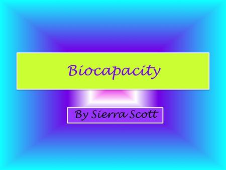 Biocapacity By Sierra Scott. Intro to Biocapacity Biocapacity is similar to an ecological footprint. It is an estimation of: –Earth's available sustainable.