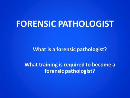 FORENSIC PATHOLOGIST What is a forensic pathologist? What training is required to become a forensic pathologist?