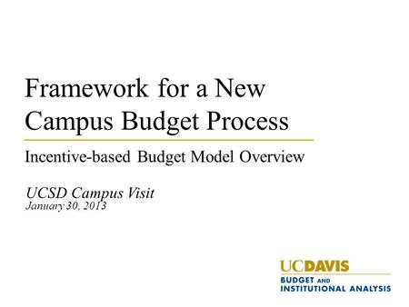 Framework for a New Campus Budget Process Incentive-based Budget Model Overview UCSD Campus Visit January 30, 2013.