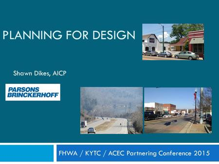 PLANNING FOR DESIGN Shawn Dikes, AICP FHWA / KYTC / ACEC Partnering Conference 2015.