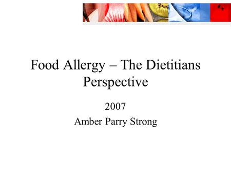 Food Allergy – The Dietitians Perspective 2007 Amber Parry Strong.