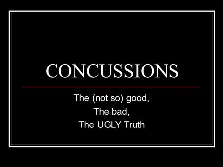CONCUSSIONS The (not so) good, The bad, The UGLY Truth.
