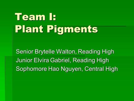 Team I: Plant Pigments Senior Brytelle Walton, Reading High Junior Elvira Gabriel, Reading High Sophomore Hao Nguyen, Central High.