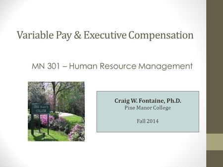 Variable Pay & Executive Compensation MN 301 – Human Resource Management Craig W. Fontaine, Ph.D. Pine Manor College Fall 2014.
