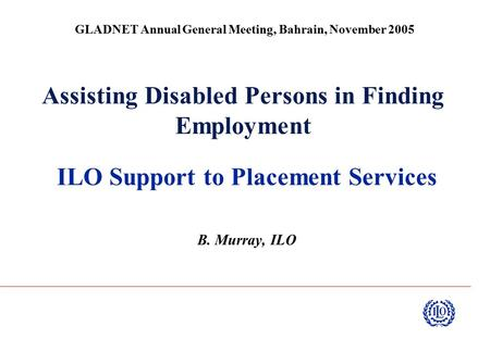 Assisting Disabled Persons in Finding Employment ILO Support to Placement Services B. Murray, ILO GLADNET Annual General Meeting, Bahrain, November 2005.