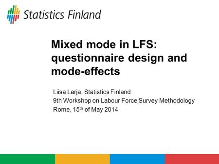 Mixed mode in LFS: questionnaire design and mode-effects Liisa Larja, Statistics Finland 9th Workshop on Labour Force Survey Methodology Rome, 15 th of.