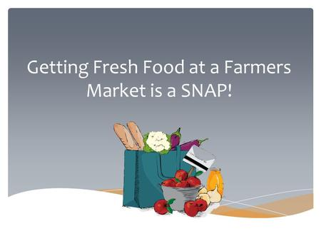 Getting Fresh Food at a Farmers Market is a SNAP!.