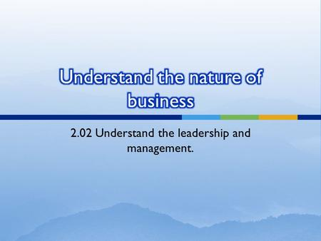 2.02 Understand the leadership and management..  Management is the process of accomplishing the goals of an organization through the effective use of.