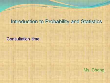 Introduction to Probability and Statistics Consultation time: Ms. Chong.