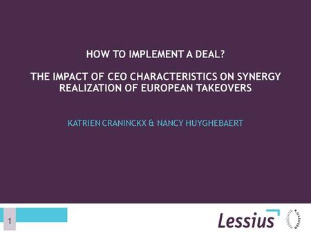 KATRIEN CRANINCKX & NANCY HUYGHEBAERT HOW TO IMPLEMENT A DEAL? THE IMPACT OF CEO CHARACTERISTICS ON SYNERGY REALIZATION OF EUROPEAN TAKEOVERS 1.