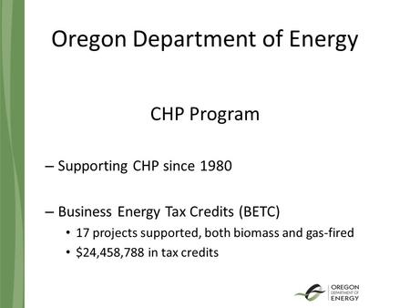 Oregon Department of Energy CHP Program – Supporting CHP since 1980 – Business Energy Tax Credits (BETC) 17 projects supported, both biomass and gas-fired.