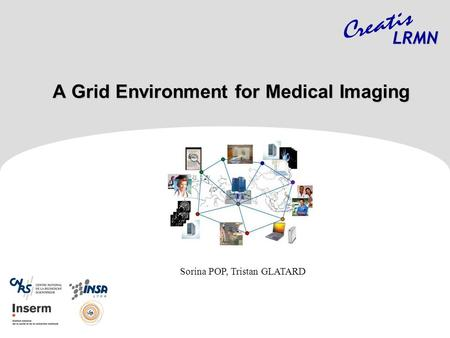 A Grid Environment for Medical Imaging A Grid Environment for Medical Imaging LRMN Sorina POP, Tristan GLATARD.