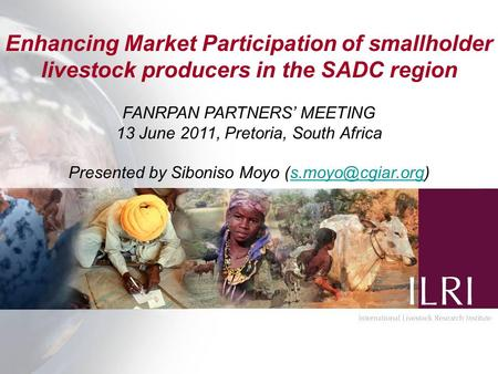 Enhancing Market Participation of smallholder livestock producers in the SADC region FANRPAN PARTNERS' MEETING 13 June 2011, Pretoria, South Africa Presented.