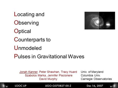 L ocating and O bserving O ptical C ounterparts to U nmodeled P ulses in Gravitational Waves LOOC UP LIGO-G070827-00-Z Dec 16, 2007 Jonah Kanner, Peter.