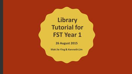 Library Tutorial for FST Year 1 26 August 2015 Mak Jie Ying & Kenneth Lim.
