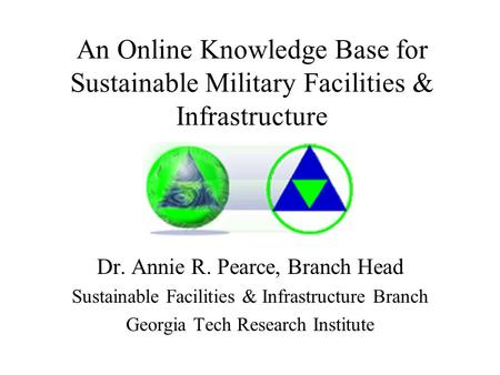 An Online Knowledge Base for Sustainable Military Facilities & Infrastructure Dr. Annie R. Pearce, Branch Head Sustainable Facilities & Infrastructure.
