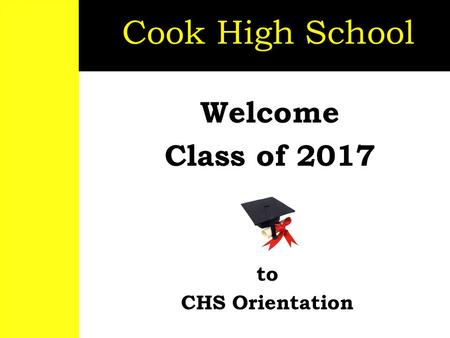 Welcome Class of 2017 Cook High School to CHS Orientation.