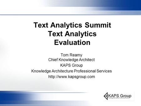 Text Analytics Summit Text Analytics Evaluation Tom Reamy Chief Knowledge Architect KAPS Group Knowledge Architecture Professional Services