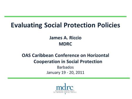 Evaluating Social Protection Policies James A. Riccio MDRC OAS Caribbean Conference on Horizontal Cooperation in Social Protection Barbados January 19.