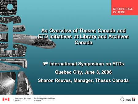 An Overview of Theses Canada and ETD Initiatives at Library and Archives Canada 9 th International Symposium on ETDs Quebec City, June 8, 2006 Sharon Reeves,