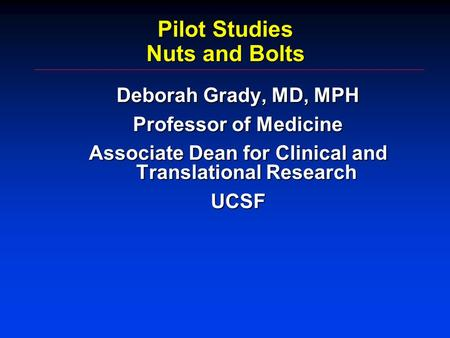 Pilot Studies Nuts and Bolts Deborah Grady, MD, MPH Professor of Medicine Associate Dean for Clinical and Translational Research UCSF.