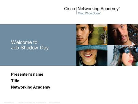 © 2006 Cisco Systems, Inc. All rights reserved.Cisco ConfidentialPresentation_ID 1 Welcome to Job Shadow Day Presenter's name Title Networking Academy.