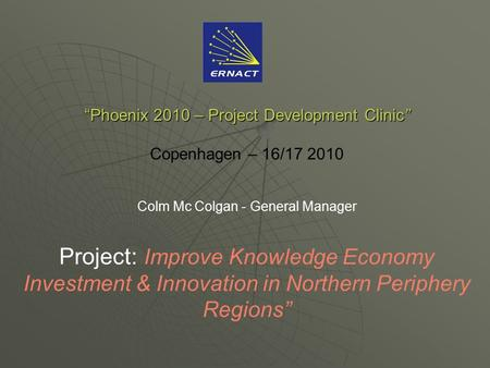 """Phoenix 2010 – Project Development Clinic"" ""Phoenix 2010 – Project Development Clinic"" Copenhagen – 16/17 2010 Colm Mc Colgan - General Manager Project:"