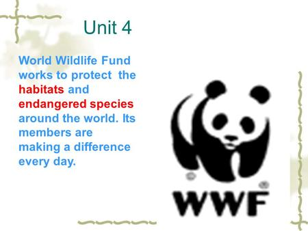 Unit 4 World Wildlife Fund works to protect the habitats and endangered species around the world. Its members are making a difference every day.