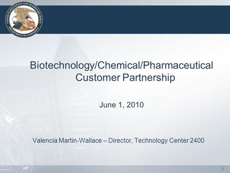 1 Biotechnology/Chemical/Pharmaceutical Customer Partnership June 1, 2010 Valencia Martin-Wallace – Director, Technology Center 2400.