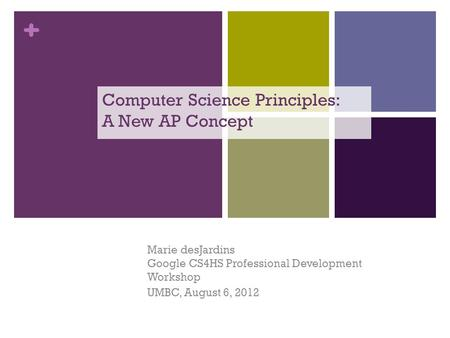 + Computer Science Principles: A New AP Concept Marie desJardins Google CS4HS Professional Development Workshop UMBC, August 6, 2012.