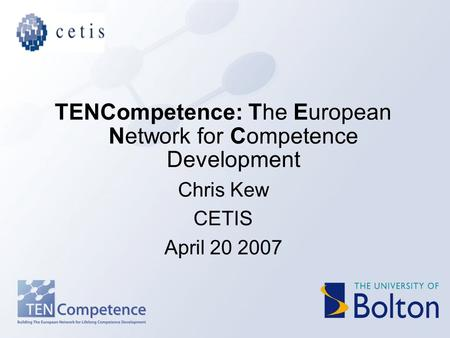 TENCompetence: The European Network for Competence Development Chris Kew CETIS April 20 2007.