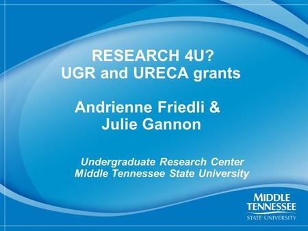 1 RESEARCH 4U? UGR and URECA grants Andrienne Friedli & Julie Gannon Undergraduate Research Center Middle Tennessee State University.