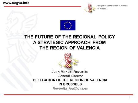 1 Delegation of the Region of Valencia in Brussels www.uegva.info THE FUTURE OF THE REGIONAL POLICY A STRATEGIC APPROACH FROM THE REGION OF VALENCIA Juan.