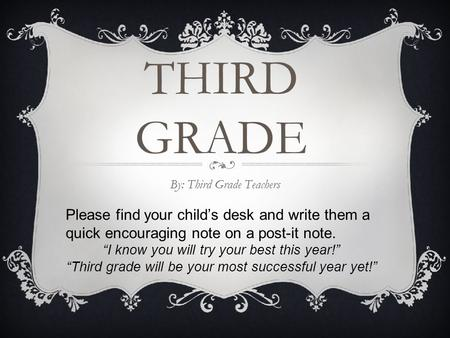 "THIRD GRADE By: Third Grade Teachers Please find your child's desk and write them a quick encouraging note on a post-it note. ""I know you will try your."