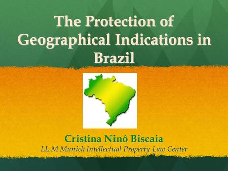 The Protection of Geographical Indications in Brazil Cristina Ninô Biscaia LL.M Munich Intellectual Property Law Center.