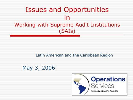 Issues and Opportunities in Working with Supreme Audit Institutions (SAIs) Latin American and the Caribbean Region May 3, 2006.