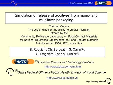 http ://www.akts.com/sml.html Simulation of release of additives from mono- and multilayer packaging B. Roduit (1), Ch. Borgeat.